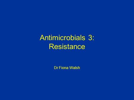 Antimicrobials 3: Resistance Dr Fiona Walsh. Objectives of lecture Genetics of resistance Mechanisms of resistance Current and future problems.