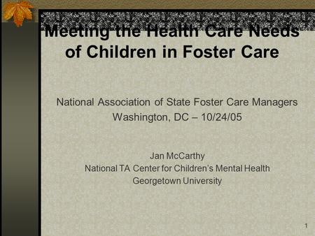 1 Meeting the Health Care Needs of Children in Foster Care National Association of State Foster Care Managers Washington, DC – 10/24/05 Jan McCarthy National.