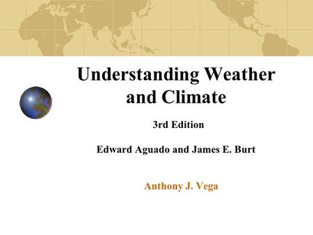 Understanding Weather and Climate 3rd Edition Edward Aguado and James E. Burt Anthony J. Vega.