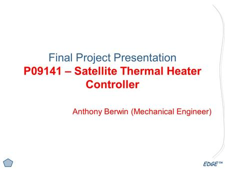 EDGE™ Final Project Presentation P09141 – Satellite Thermal Heater Controller Anthony Berwin (Mechanical Engineer)