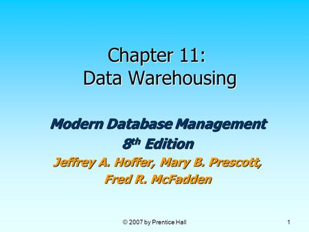© 2007 by Prentice Hall 1 Chapter 11: Data Warehousing Modern Database Management 8 th Edition Jeffrey A. Hoffer, Mary B. Prescott, Fred R. McFadden.