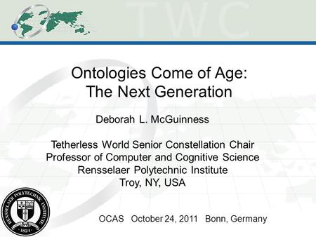 Ontologies Come of Age: The Next Generation OCAS October 24, 2011 Bonn, Germany Deborah L. McGuinness Tetherless World Senior Constellation Chair Professor.