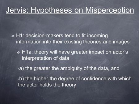 Jervis: Hypotheses on Misperception H1: decision-makers tend to fit incoming information into their existing theories and images H1a: theory will have.