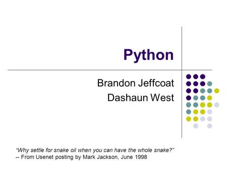 "Python Brandon Jeffcoat Dashaun West ""Why settle for snake oil when you can have the whole snake?"" -- From Usenet posting by Mark Jackson, June 1998."