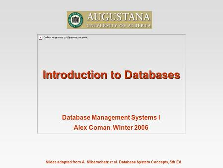 Slides adapted from A. Silberschatz et al. Database System Concepts, 5th Ed. Introduction to Databases Database Management Systems I Alex Coman, Winter.