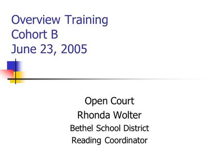 Overview Training Cohort B June 23, 2005 Open Court Rhonda Wolter Bethel School District Reading Coordinator.