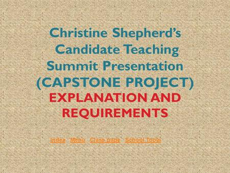 Christine Shepherd's Candidate Teaching Summit Presentation (CAPSTONE PROJECT) EXPLANATION AND REQUIREMENTS IndexIndex Menu Class page School ToolsMenuClass.