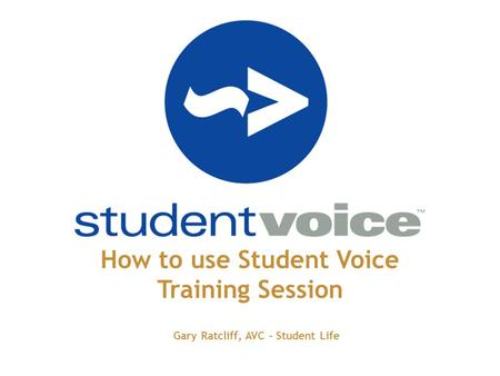 How to use Student Voice Training Session Gary Ratcliff, AVC - Student Life.