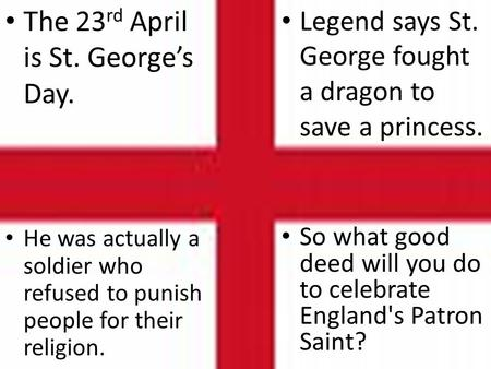 He was actually a soldier who refused to punish people for their religion. Legend says St. George fought a dragon to save a princess. The 23 rd April is.