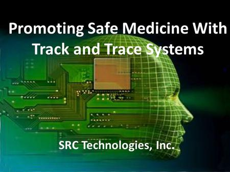 1 Promoting Safe Medicine With Track and Trace Systems SRC Technologies, Inc.