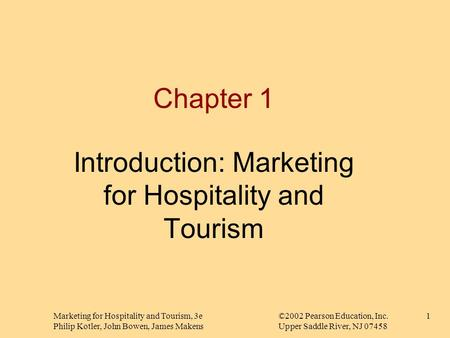 Marketing for Hospitality and Tourism, 3e©2002 Pearson Education, Inc. Philip Kotler, John Bowen, James MakensUpper Saddle River, NJ 07458 1 Chapter 1.