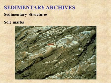 SEDIMENTARY ARCHIVES Sedimentary Structures Sole marks.