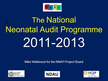 The National Neonatal Audit Programme 2011-2013 Mike Watkinson for the NNAP Project Board NDAU.