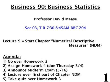 "1 Business 90: Business Statistics Professor David Mease Sec 03, T R 7:30-8:45AM BBC 204 Lecture 9 = Start Chapter ""Numerical Descriptive Measures"" (NDM)"