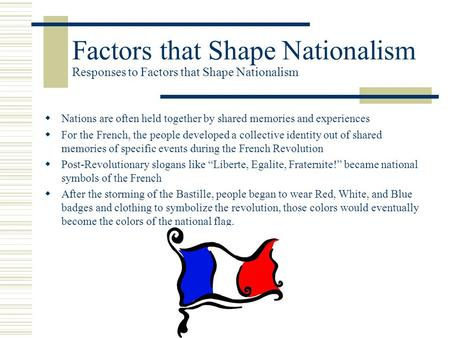Factors that Shape Nationalism Responses to Factors that Shape Nationalism  Nations are often held together by shared memories and experiences  For the.