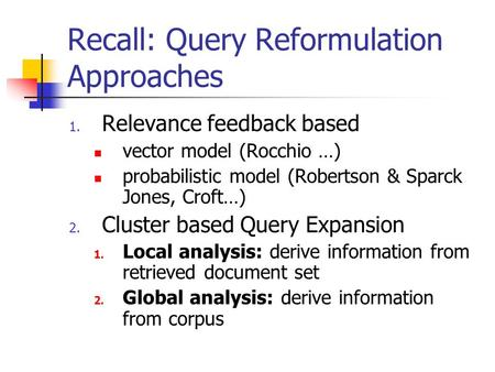 Recall: Query Reformulation Approaches 1. Relevance feedback based vector model (Rocchio …) probabilistic model (Robertson & Sparck Jones, Croft…) 2. Cluster.