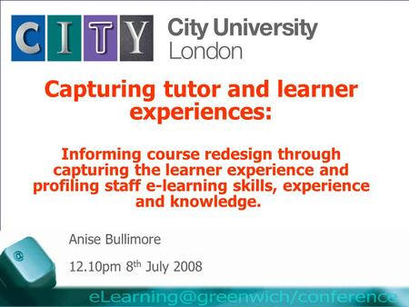 Capturing tutor and learner experiences: Informing course redesign through capturing the learner experience and profiling staff e-learning skills, experience.