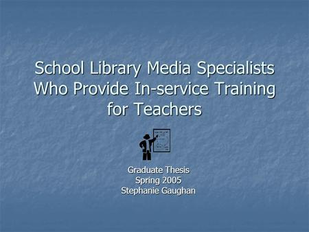 School Library Media Specialists Who Provide In-service Training for Teachers Graduate Thesis Spring 2005 Stephanie Gaughan.