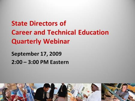 State Directors of Career and Technical Education Quarterly Webinar September 17, 2009 2:00 – 3:00 PM Eastern.