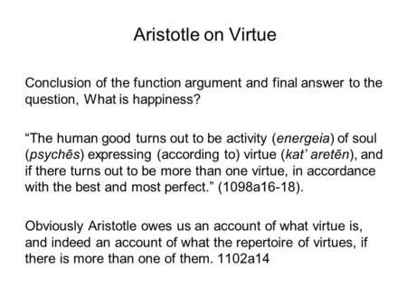 aristotle function argument So what you're referring to is aristotle's function argument, which is in book i, section 7 of the nicomachean ethicsbroadly, you can read it in two ways: realist claim: there exists and essential human function, and that is reason.