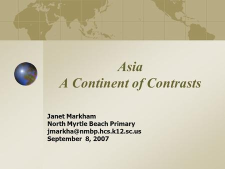 Asia A Continent of Contrasts Janet Markham North Myrtle Beach Primary September 8, 2007.