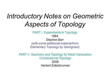 Introductory Notes on Geometric Aspects of Topology PART I: Experiments in Topology 1964 Stephen Barr (with some additional material from Elementary Topology.
