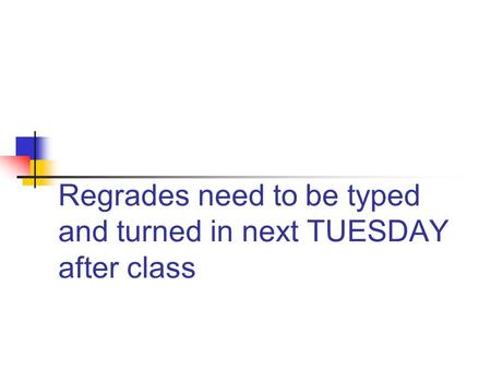 Regrades need to be typed and turned in next TUESDAY after class.