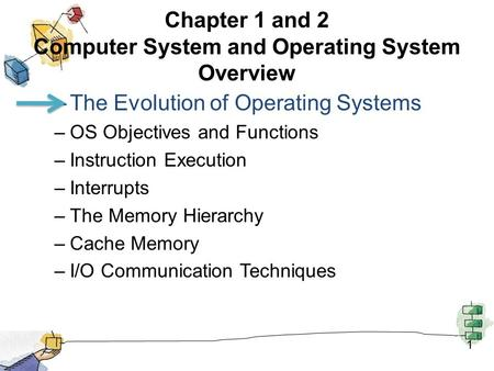 1 Chapter 1 and 2 Computer System and Operating System Overview –The Evolution of Operating Systems –OS Objectives and Functions –Instruction Execution.