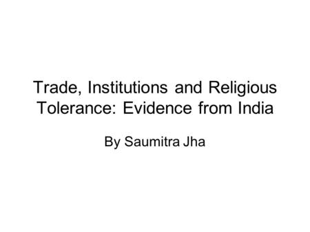 Trade, Institutions and Religious Tolerance: Evidence from India By Saumitra Jha.