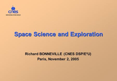 Space Science and Exploration Richard BONNEVILLE (CNES DSP/E²U) Paris, November 2, 2005.