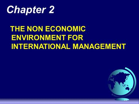 2-1 Chapter 2 THE NON ECONOMIC ENVIRONMENT FOR INTERNATIONAL MANAGEMENT.