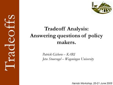 Tradeoffs Nairobi Workshop, 20-21 June 2005 Tradeoff Analysis: Answering questions of policy makers. Patrick Gicheru – KARI Jetse Stoorvogel – Wageningen.