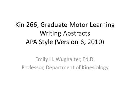 Kin 266, Graduate Motor Learning Writing Abstracts APA Style (Version 6, 2010) Emily H. Wughalter, Ed.D. Professor, Department of Kinesiology.