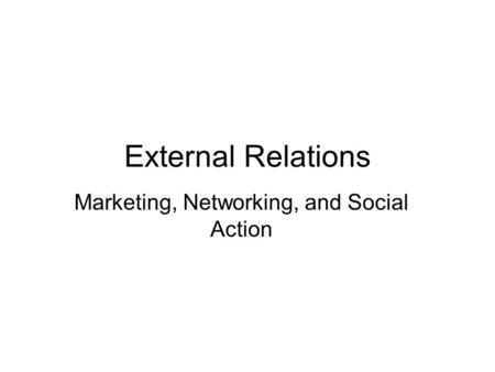 External Relations Marketing, Networking, and Social Action.
