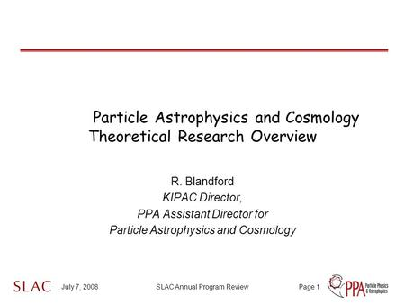 July 7, 2008SLAC Annual Program ReviewPage 1 Particle Astrophysics and Cosmology Theoretical Research Overview R. Blandford KIPAC Director, PPA Assistant.