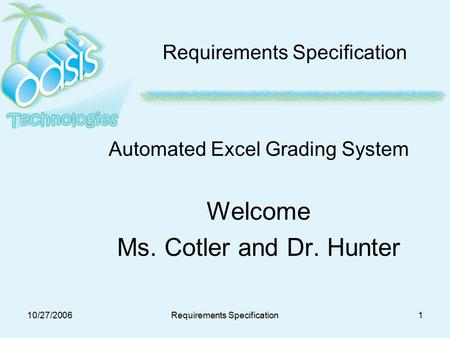10/27/2006Requirements Specification1 Automated Excel Grading System Welcome Ms. Cotler and Dr. Hunter.