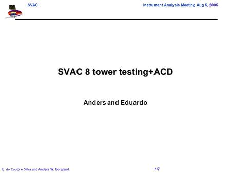 SVAC Instrument Analysis Meeting Aug 5, 2005 E. do Couto e Silva and Anders W. Borgland 1/7 SVAC 8 tower testing+ACD Anders and Eduardo.
