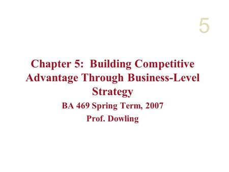 5 Chapter 5: Building Competitive Advantage Through Business-Level Strategy BA 469 Spring Term, 2007 Prof. Dowling.