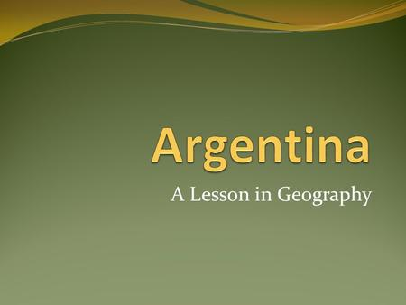 A Lesson in Geography. Homework Activity: Have the students tell their parents or guardians about the six different regions of Argentina with all the.