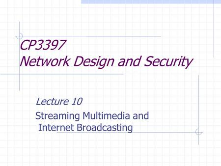 CP3397 Network Design and Security Lecture 10 Streaming Multimedia and Internet Broadcasting.