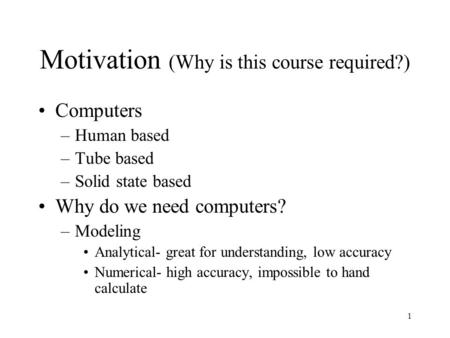 1 Motivation (Why is this course required?) Computers –Human based –Tube based –Solid state based Why do we need computers? –Modeling Analytical- great.