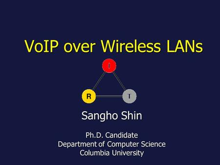 VoIP over Wireless LANs Sangho Shin Ph.D. Candidate Department of Computer Science Columbia University.