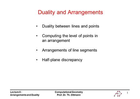 Lecture 8 : Arrangements and Duality Computational Geometry Prof. Dr. Th. Ottmann 1 Duality and Arrangements Duality between lines and points Computing.