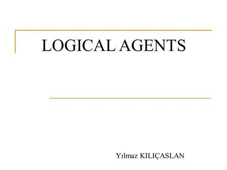 LOGICAL AGENTS Yılmaz KILIÇASLAN. Definitions Logical agents are those that can:  form representations of the world,  use a process of inference to.