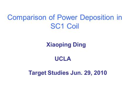 Comparison of Power Deposition in SC1 Coil Xiaoping Ding UCLA Target Studies Jun. 29, 2010.