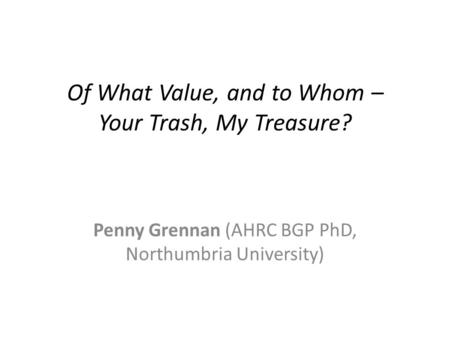 Of What Value, and to Whom – Your Trash, My Treasure? Penny Grennan (AHRC BGP PhD, Northumbria University)