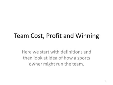 Team Cost, Profit and Winning Here we start with definitions and then look at idea of how a sports owner might run the team. 1.