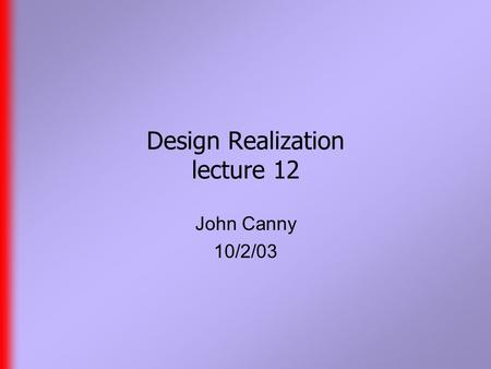 Design Realization lecture 12 John Canny 10/2/03.