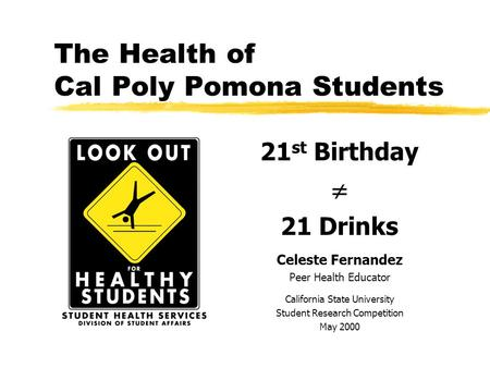 The Health of Cal Poly Pomona Students 21 st Birthday  21 Drinks Celeste Fernandez Peer Health Educator California State University Student Research.