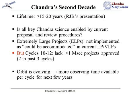 Chandra Director's Office Chandra's Second Decade  Lifetime: ≥15-20 years (RJB's presentation)  Is all key Chandra science enabled by current proposal.